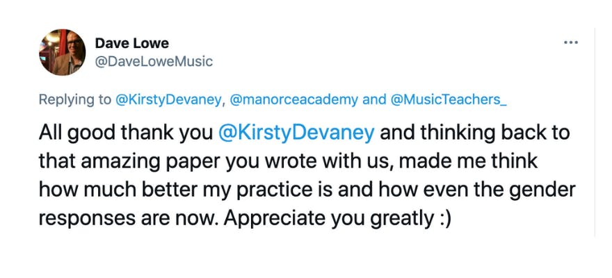 A tweet from dave saying: All good thank you  @KirstyDevaney  and thinking back to that amazing paper you wrote with us, made me think how much better my practice is and how even the gender responses are now. Appreciate you greatly